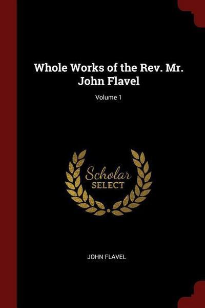 Whole Works of the Rev. Mr. John Flavel; Volume 1