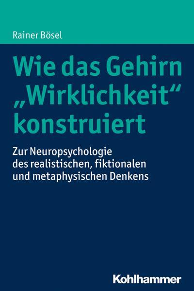 Wie das Gehirn 'Wirklichkeit' konstruiert: Zur Neuropsychologie des realistischen, fiktionalen und metaphysischen Denkens