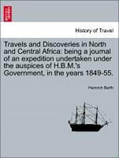 Travels and Discoveries in North and Central Africa: being a journal of an expedition undertaken under the auspices of H.B.M.'s Government, in the years 1849-55. VOL. V