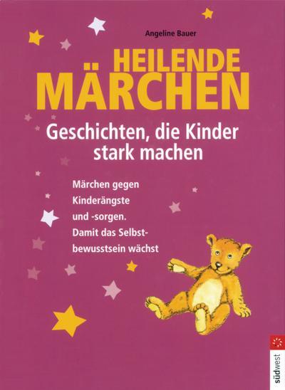 Heilende Märchen – Geschichten, die Kinder stark machen: Märchen gegen Kinderängste und -sorgen. Damit das Selbstbewusstsein wächst