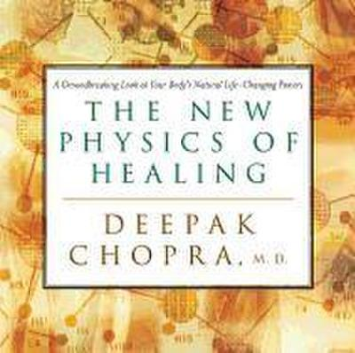 The New Physics of Healing: A Groundbreaking Look at Your Body's Natural Life-Changing Powers