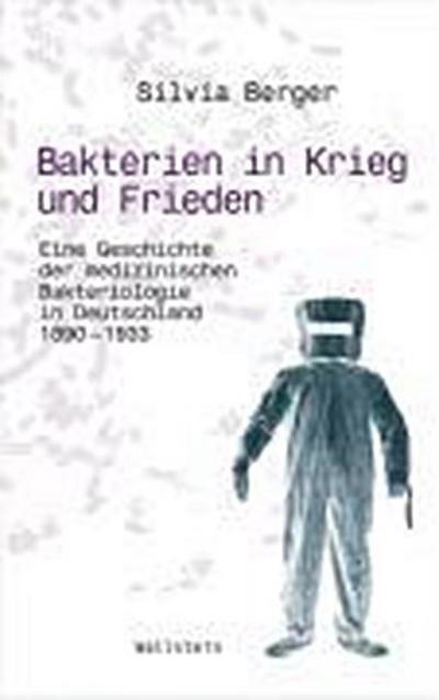 Bakterien in Krieg und Frieden: Eine Geschichte der medizinischen Bakteriologie in Deutschland, 1890-1933