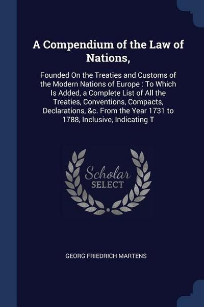 A Compendium of the Law of Nations,: Founded on the Treaties and Customs of the Modern Nations of Europe: To Which Is Added, a Complete List of All th