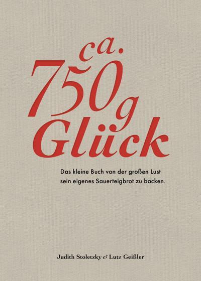 Ca. 750 g Glück - Das kleine Buch über die große Lust sein eigenes Sauerteigbrot zu backen