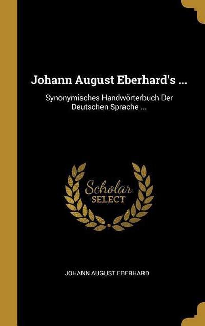Johann August Eberhard's ...: Synonymisches Handwörterbuch Der Deutschen Sprache ...