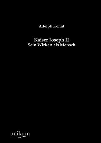 Kaiser Joseph II: Sein Wirken als Mensch