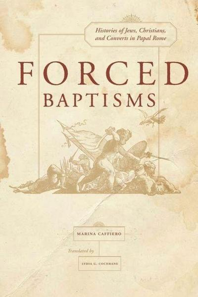 Forced Baptism - Histories of Jews, Christians, and Converts in Papal Rome