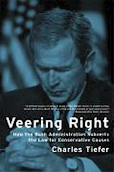 Veering Right - How the Bush Administration Subverts the Law for Conservative Causes