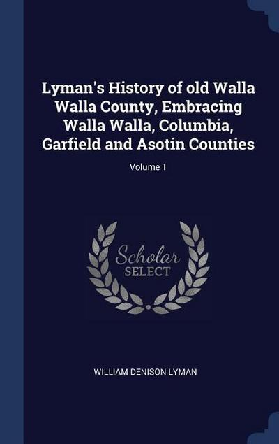 Lyman's History of Old Walla Walla County, Embracing Walla Walla, Columbia, Garfield and Asotin Counties; Volume 1