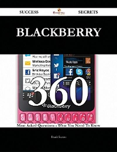 BlackBerry 360 Success Secrets - 360 Most Asked Questions On BlackBerry - What You Need To Know