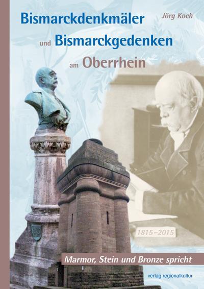 Bismarckdenkmäler und Bismarckgedenken am Oberrhein: Marmor, Stein und Bronze spricht