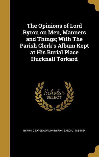 The Opinions of Lord Byron on Men, Manners and Things; With the Parish Clerk's Album Kept at His Burial Place Hucknall Torkard