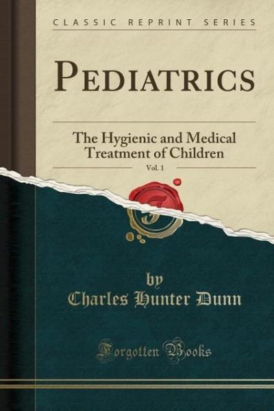 Pediatrics, Vol. 1: The Hygienic and Medical Treatment of Children (Classic Reprint)