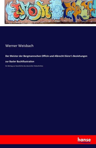 Der Meister der Bergmannschen Officin und Albrecht Dürer's Beziehungen zur Basler Buchillustration