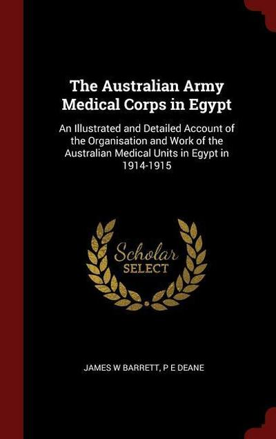 The Australian Army Medical Corps in Egypt: An Illustrated and Detailed Account of the Organisation and Work of the Australian Medical Units in Egypt