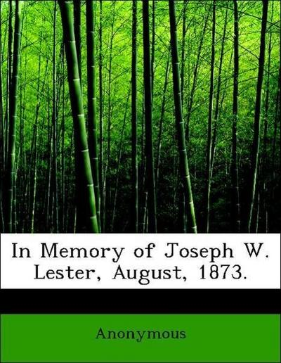 In Memory of Joseph W. Lester, August, 1873.