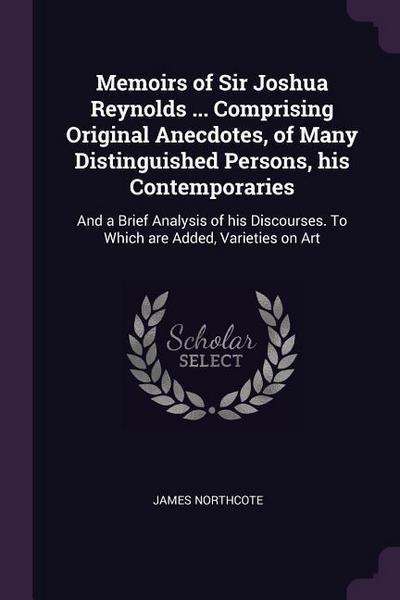 Memoirs of Sir Joshua Reynolds ... Comprising Original Anecdotes, of Many Distinguished Persons, His Contemporaries: And a Brief Analysis of His Disco