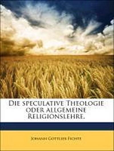 Die speculative Theologie oder allgemeine Religionslehre.