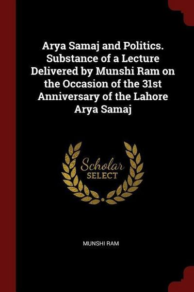 Arya Samaj and Politics. Substance of a Lecture Delivered by Munshi RAM on the Occasion of the 31st Anniversary of the Lahore Arya Samaj