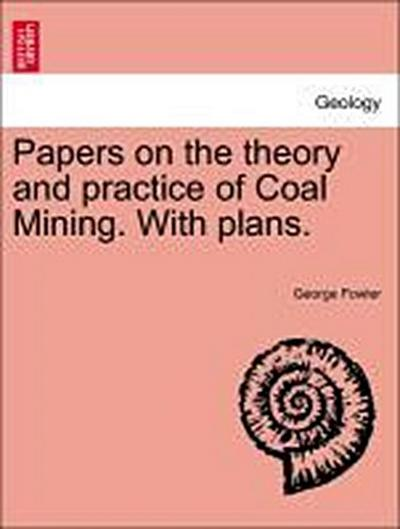 Papers on the theory and practice of Coal Mining. With plans.