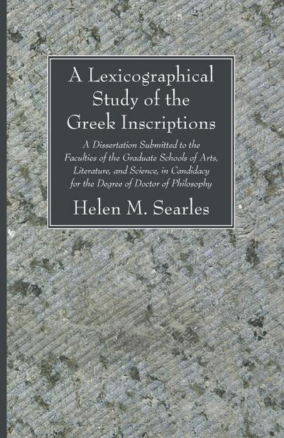 A   Lexicographical Study of the Greek Inscription: A Dissertation Submitted to the Faculties of the Graduate Schools of Arts, Literature, and Science