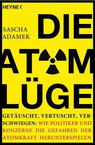 Die Atom-Lüge: Getäuscht, vertuscht, verschwiegen: Wie Politiker und Konzerne die Gefahren der Atomkraft herunterspielen