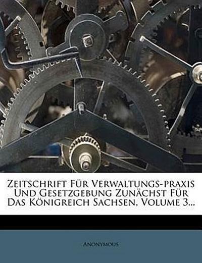 Zeitschrift für Verwaltungs-Praxis und Gesetzgebung zunächst für das Königreich Sachsen.