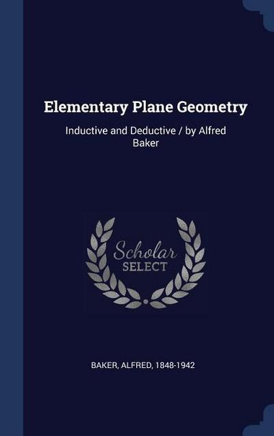 Elementary Plane Geometry: Inductive and Deductive / By Alfred Baker