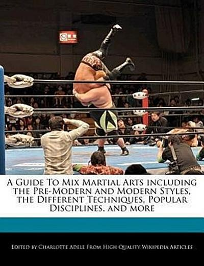 A Guide to Mix Martial Arts Including the Pre-Modern and Modern Styles, the Different Techniques, Popular Disciplines, and More