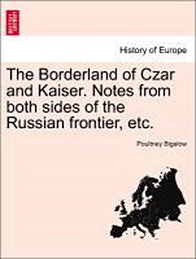The Borderland of Czar and Kaiser. Notes from both sides of the Russian frontier, etc.