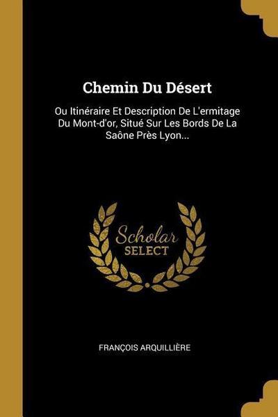 Chemin Du Désert: Ou Itinéraire Et Description de l'Ermitage Du Mont-d'Or, Situé Sur Les Bords de la Saône Près Lyon...