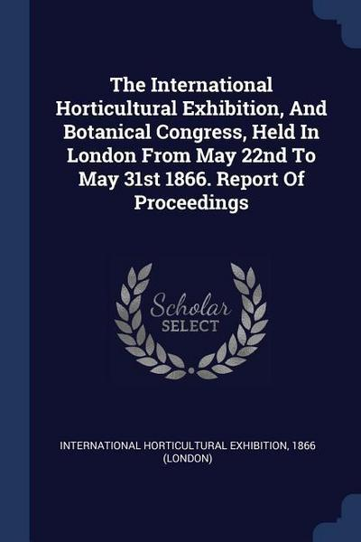 The International Horticultural Exhibition, and Botanical Congress, Held in London from May 22nd to May 31st 1866. Report of Proceedings