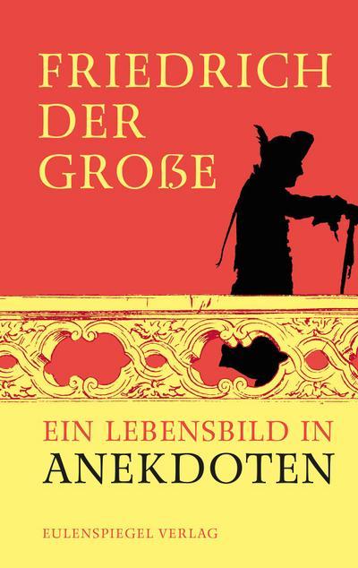 Friedrich der Große: Ein Lebensbild in Anekdoten