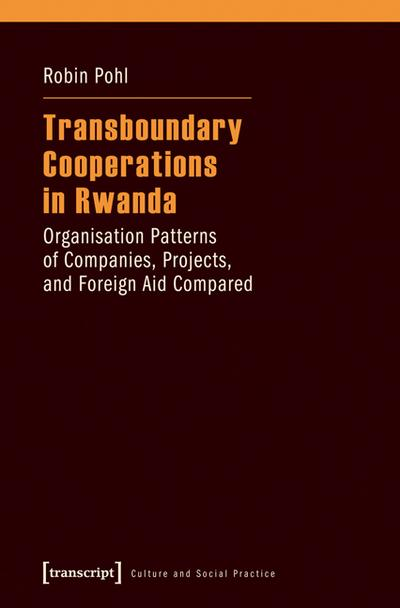 Transboundary Cooperations in Rwanda: Organisation Patterns of Companies, Projects, and Foreign Aid Compared (Kultur und soziale Praxis)