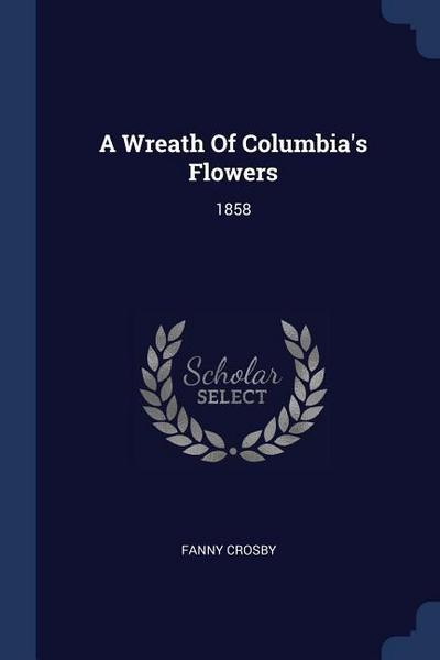 A Wreath of Columbia's Flowers: 1858