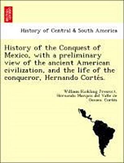 History of the Conquest of Mexico, with a preliminary view of the ancient American civilization, and the life of the conqueror, Hernando Corte´s.