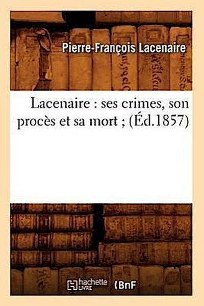 Lacenaire: Ses Crimes, Son Procès Et Sa Mort (Éd.1857)