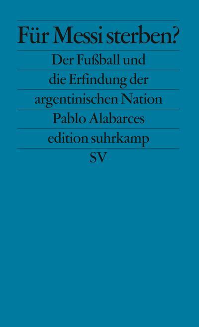 Für Messi sterben?: Der Fußball und die Erfindung der argentinischen Nation (edition suhrkamp)