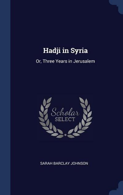 Hadji in Syria: Or, Three Years in Jerusalem