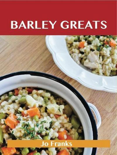 Barley Greats: Delicious Barley Recipes, The Top 57 Barley Recipes