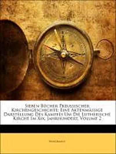 Sieben Bücher Preussischer Kirchengeschichte: Eine Aktenmässige Darstellung Des Kampfes Um Die Lutherische Kirche Im Xix. Jahrhundert, Zweiter Band