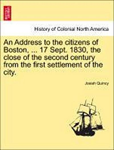 An Address to the citizens of Boston, ... 17 Sept. 1830, the close of the second century from the first settlement of the city.