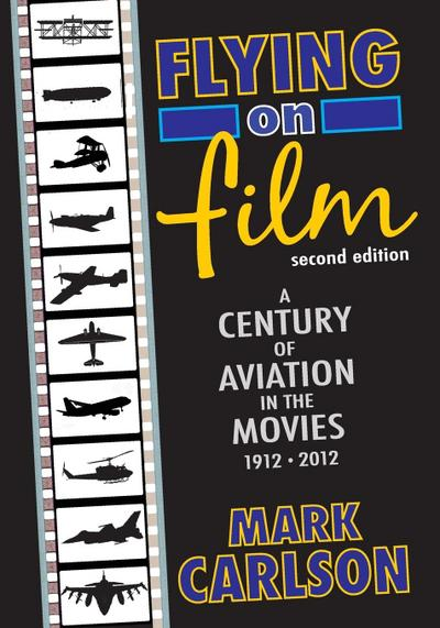 Flying on Film: A Century of Aviation in the Movies, 1912 - 2012 (Second Edition)