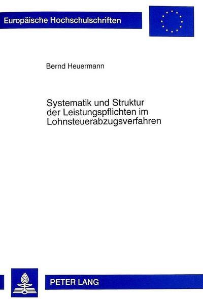 Systematik und Struktur der Leistungspflichten im Lohnsteuerabzugsverfahren: Zugleich zur Rechtsstellung des privaten Arbeitgebers und deren ... / Series 2: Law / Série 2: Droit, Band 2346)