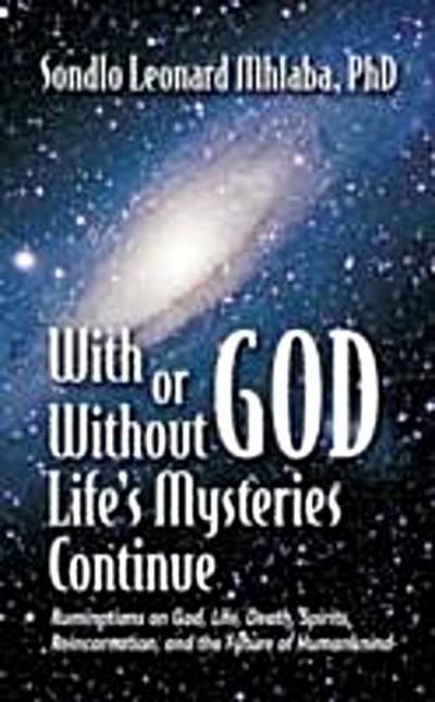 With or Without God, Life's Mysteries Continue~Ruminations on God, Life, Death, Spirits, Reincarnation and the Future of Humankind