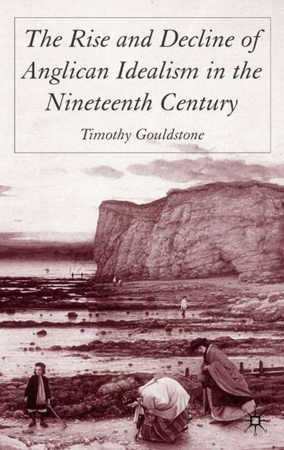 The Rise and Decline of Anglican Idealism in the Nineteenth Century