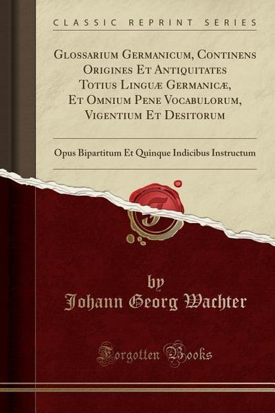 Glossarium Germanicum, Continens Origines Et Antiquitates Totius Linguæ Germanicæ, Et Omnium Pene Vocabulorum, Vigentium Et Desitorum: Opus Bipartitum