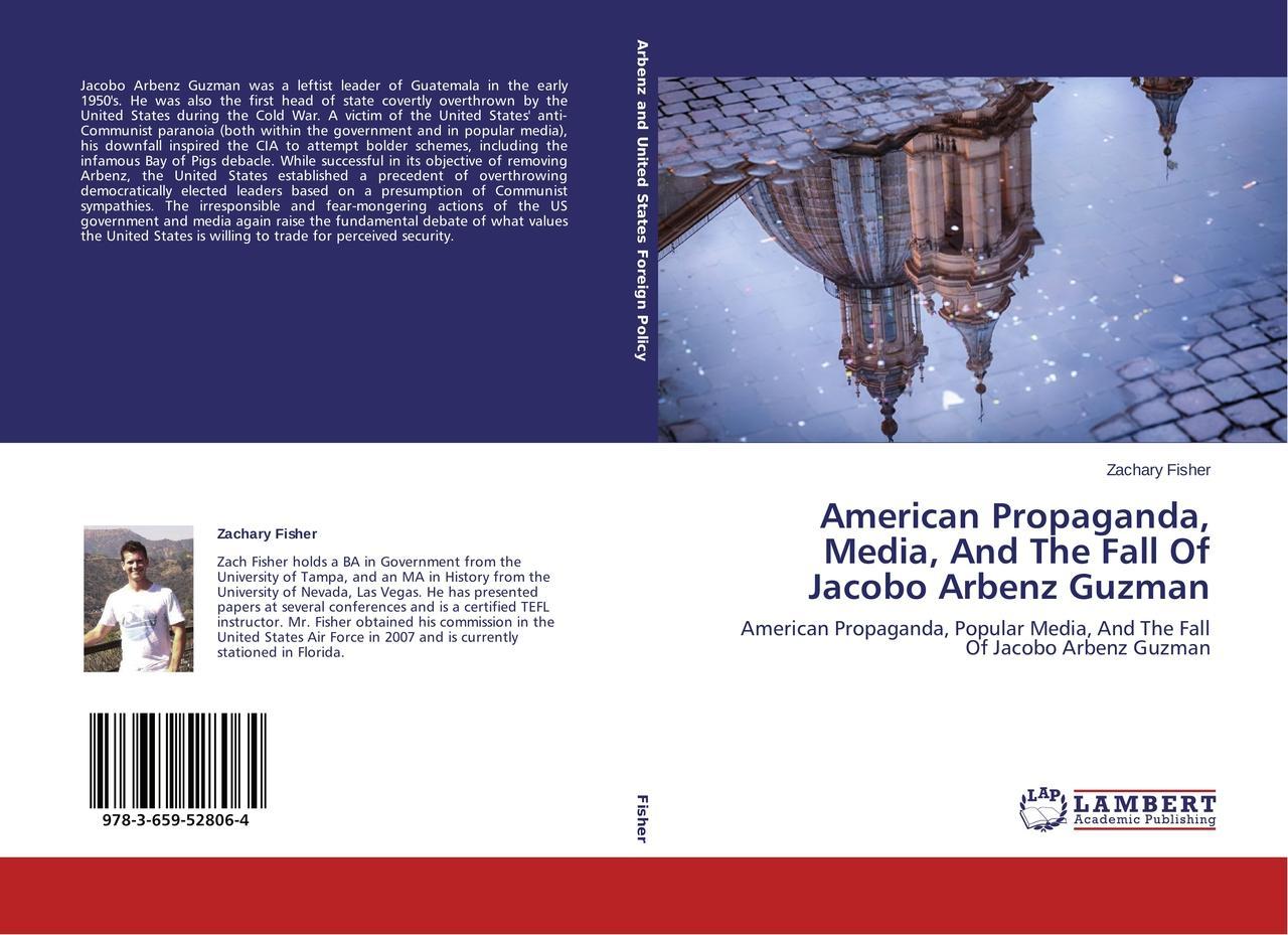American Propaganda, Media, And The Fall Of Jacobo Arbenz Guzman Zachary Fi ...