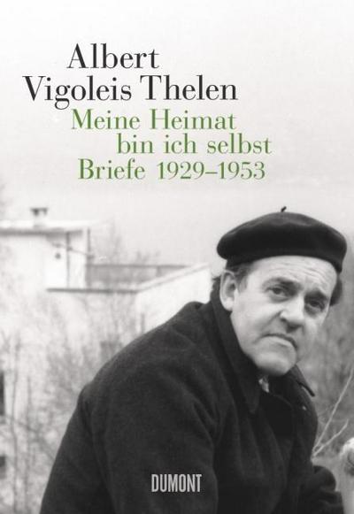 Albert Vigoleis Thelen. Meine Heimat bin ich selbst: Briefe 1929-1953