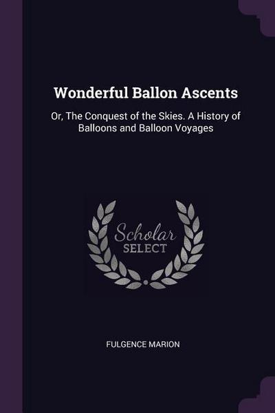 Wonderful Ballon Ascents: Or, the Conquest of the Skies. a History of Balloons and Balloon Voyages